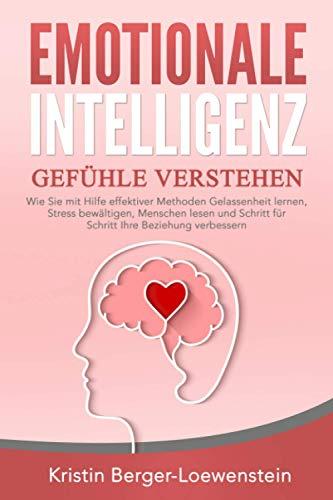 EMOTIONALE INTELLIGENZ - Gefühle verstehen: Wie Sie mit Hilfe effektiver Methoden Gelassenheit lernen, Stress...