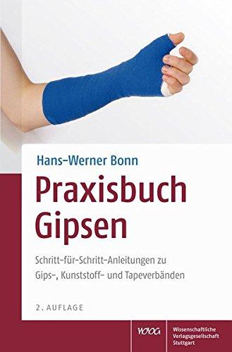 Praxisbuch Gipsen: Schritt-für-Schritt-Anleitungen zu Gips-, Kunststoff- und Tapeverbänden