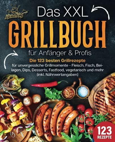 Das XXL Grillbuch für Anfänger & Profis: Die 123 besten Grillrezepte für unvergessliche Grillmomente -...
