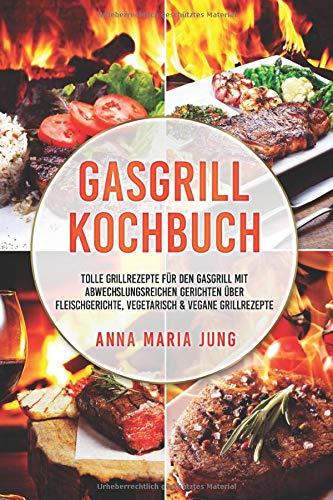 Gasgrill Kochbuch: tolle Grillrezepte für den Gasgrill mit abwechslungsreichen Gerichten über...