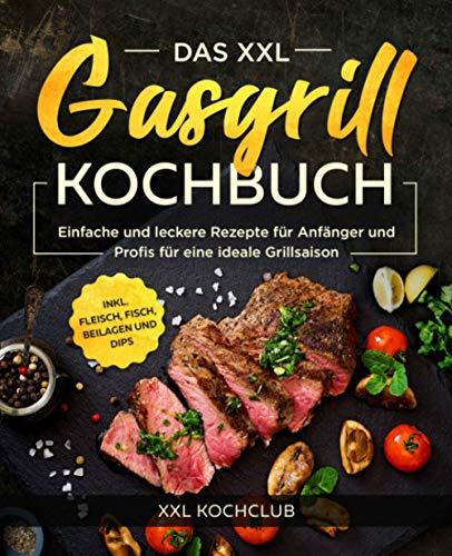 Das XXL Gasgrill Kochbuch: Einfache und leckere Rezepte für Anfänger und Profis für eine ideale Grillsaison...