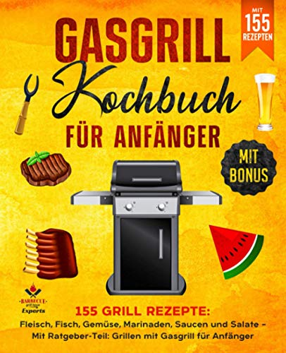 Gasgrill Kochbuch für Anfänger: 155 Grill Rezepte: Fleisch, Fisch, Gemüse, Marinaden, Saucen und Salate –...