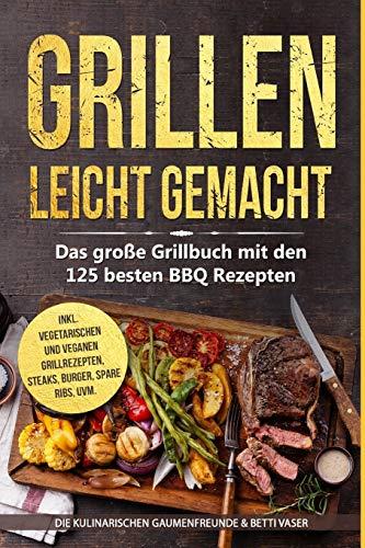 Grillen leicht gemacht: Das große Grillbuch mit den 125 besten BBQ Rezepten! inkl. vegetarischen und veganen...