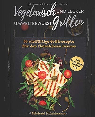 Vegetarisch Grillen: Umweltbewusst und lecker - 99 vielfältige Grillrezepte für den fleischlosen Genuss...