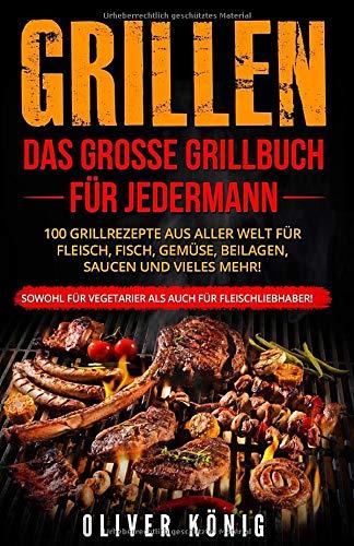 GRILLEN: Das große Grillbuch für jedermann 100 Grillrezepte aus aller Welt für Fleisch, Fisch, Gemüse,...