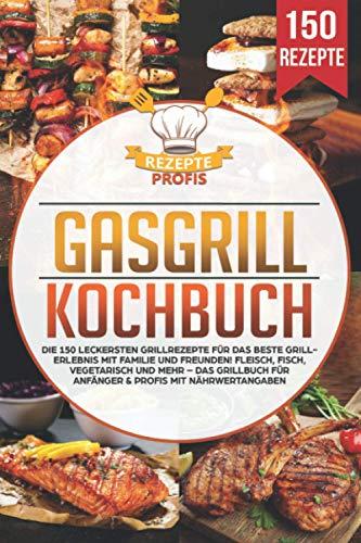 Gasgrill Kochbuch: Die 150 leckersten Grillrezepte für das beste Grillerlebnis mit Familie und Freunden!...
