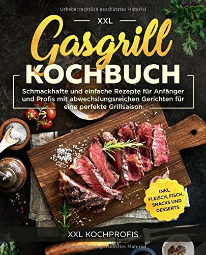 Gasgrill Kochbuch XXL: Schmackhafte und einfache Rezepte für Anfänger und Profis mit abwechslungsreichen...