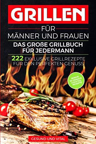 Grillen für Männer und Frauen - das große Grillbuch für Jedermann: 222 exklusive Grillrezepte für den...