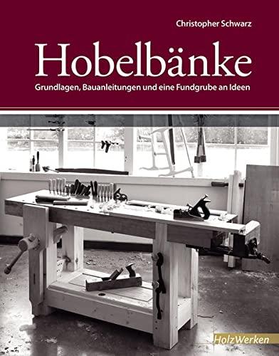 Hobelbänke: Grundlagen, Bauanleitungen und eine Fundgrube an Ideen (HolzWerken)